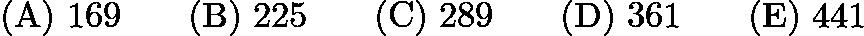 $\mathrm{(A)}\ 169 \qquad\mathrm{(B)}\ 225 \qquad\mathrm{(C)}\ 289 \qquad\mathrm{(D)}\ 361 \qquad\mathrm{(E)}\ 441$