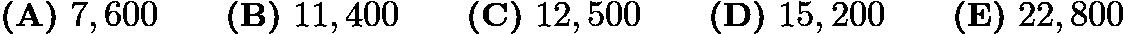 $\textbf{(A)}\ 7,600\qquad\textbf{(B)}\ 11,400\qquad\textbf{(C)}\ 12,500\qquad\textbf{(D)}\ 15,200\qquad\textbf{(E)}\ 22,800$