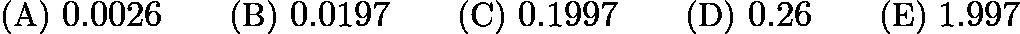 $\text{(A)}\ 0.0026 \qquad \text{(B)}\ 0.0197 \qquad \text{(C)}\ 0.1997 \qquad \text{(D)}\ 0.26 \qquad \text{(E)}\ 1.997$