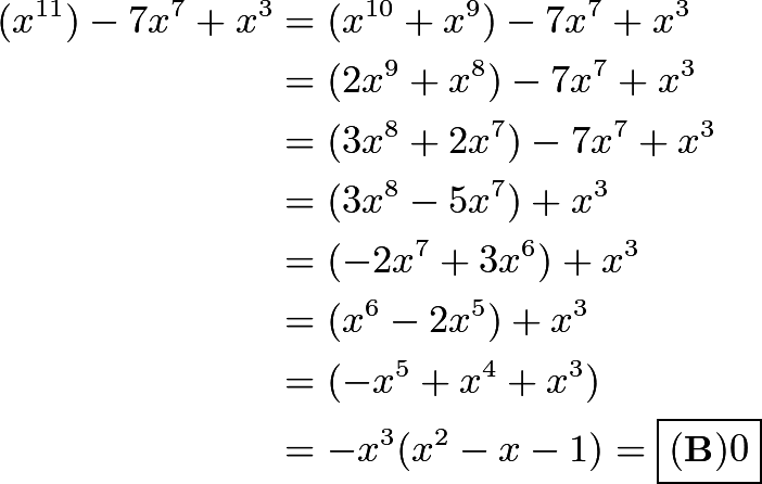 \begin{align*} (x^{11})-7x^7+x^3 &= (x^{10}+x^9)-7x^7+x^3 \\ &=(2x^9+x^8)-7x^7+x^3 \\ &=(3x^8+2x^7)-7x^7+x^3 \\ &=(3x^8-5x^7)+x^3 \\ &=(-2x^7+3x^6)+x^3 \\ &=(x^6-2x^5)+x^3 \\ &=(-x^5+x^4+x^3) \\ &=-x^3(x^2-x-1) = \boxed{(\textbf{B}) 0} \end{align*}