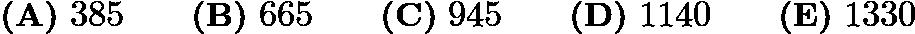 $\textbf{(A)}\ 385 \qquad \textbf{(B)}\ 665 \qquad \textbf{(C)}\ 945 \qquad \textbf{(D)}\ 1140 \qquad \textbf{(E)}\ 1330$