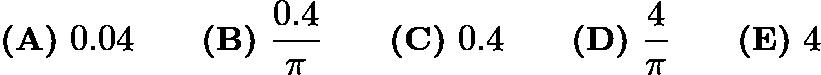 $\textbf{(A)}\ 0.04 \qquad \textbf{(B)}\ \frac{0.4}{\pi} \qquad \textbf{(C)}\ 0.4 \qquad \textbf{(D)}\ \frac{4}{\pi} \qquad \textbf{(E)}\ 4$