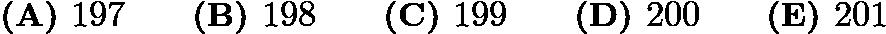 $\textbf{(A) } 197 \qquad \textbf{(B) } 198 \qquad \textbf{(C) } 199 \qquad \textbf{(D) } 200 \qquad \textbf{(E) } 201$