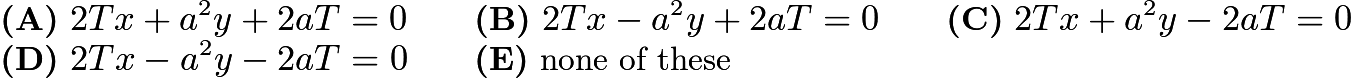 $\textbf{(A)}\ 2Tx+a^2y+2aT=0 \qquad \textbf{(B)}\ 2Tx-a^2y+2aT=0 \qquad \textbf{(C)}\ 2Tx+a^2y-2aT=0 \qquad \\ \textbf{(D)}\ 2Tx-a^2y-2aT=0 \qquad \textbf{(E)}\ \text{none of these}$