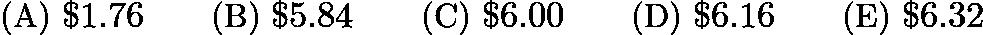 $\text{(A)}\ $1.76 \qquad \text{(B)}\ $5.84 \qquad \text{(C)}\ $6.00 \qquad \text{(D)}\ $6.16 \qquad \text{(E)}\ $6.32$