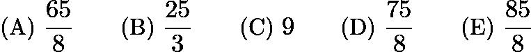 $\text{(A) } \frac{65}{8} \qquad \text{(B) } \frac{25}{3} \qquad \text{(C) } 9 \qquad \text{(D) } \frac{75}{8} \qquad \text{(E) } \frac{85}{8}$
