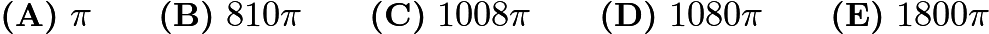 $\textbf{(A)}\ \pi \qquad\textbf{(B)}\ 810\pi \qquad\textbf{(C)}\ 1008\pi \qquad\textbf{(D)}\ 1080 \pi \qquad\textbf{(E)}\ 1800\pi$