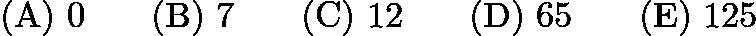 $\mathrm{(A) \ } 0\qquad \mathrm{(B) \ } 7\qquad \mathrm{(C) \ } 12\qquad \mathrm{(D) \ } 65\qquad \mathrm{(E) \ } 125$