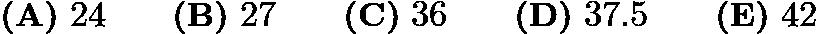 $\textbf{(A)}\ 24\qquad\textbf{(B)}\ 27\qquad\textbf{(C)}\ 36\qquad\textbf{(D)}\ 37.5\qquad\textbf{(E)}\ 42$