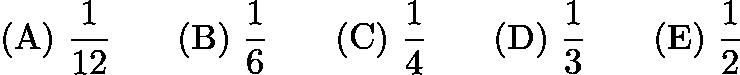$\mathrm{(A)}\ \frac 1{12} \qquad\mathrm{(B)}\ \frac 16 \qquad\mathrm{(C)}\ \frac 14 \qquad\mathrm{(D)}\ \frac 13 \qquad\mathrm{(E)}\ \frac 12$