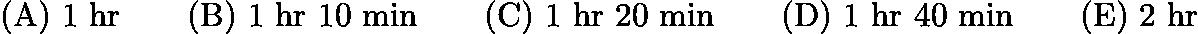 $\text{(A)}\ \text{1 hr} \qquad \text{(B)}\ \text{1 hr 10 min} \qquad \text{(C)}\ \text{1 hr 20 min} \qquad \text{(D)}\ \text{1 hr 40 min} \qquad \text{(E)}\ \text{2 hr}$