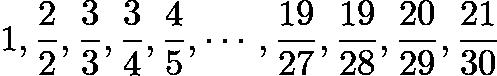 $1, \frac{2}{2}, \frac{3}{3}, \frac{3}{4}, \frac{4}{5}, \cdots , \frac{19}{27}, \frac{19}{28}, \frac{20}{29}, \frac{21}{30}$