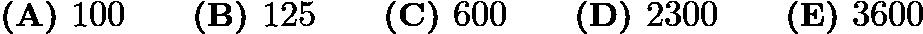 $\textbf{(A) } 100 \qquad\textbf{(B) } 125 \qquad\textbf{(C) } 600 \qquad\textbf{(D) } 2300 \qquad\textbf{(E) } 3600$