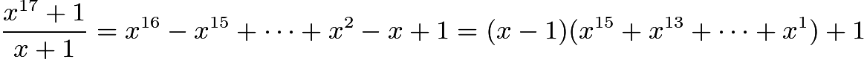 $\frac{x^{17}+1}{x+1}=x^{16}-x^{15}+\cdots+x^2-x+1=(x-1)(x^{15}+x^{13}+\cdots+x^{1})+1$