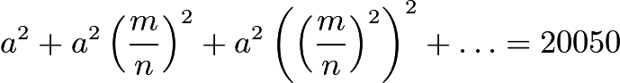$a^2 + a^2\left(\dfrac{m}{n}\right)^2 + a^2\left(\left(\dfrac{m}{n}\right)^2\right)^2 + \ldots = 20050$