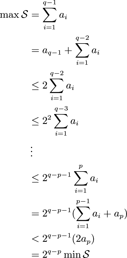 \begin{align*} \max{\mathcal{S}}&=\sum_{i=1}^{q-1}a_i \\ &=a_{q-1}+\sum_{i=1}^{q-2}a_i \\ &\le 2\sum_{i=1}^{q-2}a_i\\ &\le 2^2\sum_{i=1}^{q-3}a_i\\ &\vdots\\ &\le 2^{q-p-1}\sum_{i=1}^{p}a_i\\ &= 2^{q-p-1}(\sum_{i=1}^{p-1}a_i + a_p)\\ &<2^{q-p-1}(2a_p)\\ &=2^{q-p}\min\mathcal{S} \end{align*}