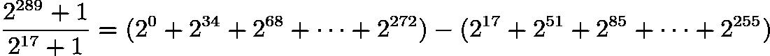 $\frac{2^{289}+1}{2^{17}+1} = (2^0 + 2^{34} + 2^{68} + \cdots + 2^{272}) - (2^{17} + 2^{51} + 2^{85} + \cdots + 2^{255})$