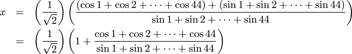 \begin{eqnarray*}x &=& \left(\frac {1}{\sqrt {2}}\right)\left(\frac {(\cos 1 + \cos2 + \dots + \cos44) + (\sin1 + \sin2 + \dots + \sin44)}{\sin1 + \sin2 + \dots + \sin44}\right)\\ &=& \left(\frac {1}{\sqrt {2}}\right)\left(1 + \frac {\cos 1 + \cos 2 + \dots + \cos 44}{\sin 1 + \sin 2 + \dots + \sin 44}\right) \end{eqnarray*}
