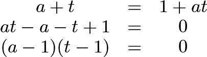 $\begin{matrix} a+t &=& 1+ at\\ at - a - t +1 &=& 0\\ (a-1)(t-1) &=& 0 \end{matrix}$