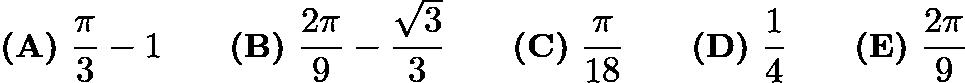 $\textbf{(A)}\ \dfrac{\pi}{3}-1 \qquad \textbf{(B)}\ \dfrac{2\pi}{9}-\dfrac{\sqrt{3}}{3} \qquad \textbf{(C)}\ \dfrac{\pi}{18} \qquad \textbf{(D)}\ \dfrac{1}{4} \qquad \textbf{(E)}\ \dfrac{2\pi}{9}$