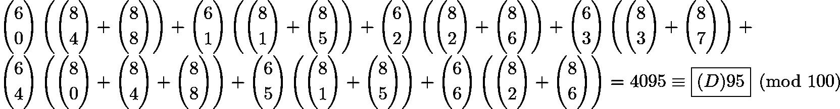 $\binom{6}{0}\left(\binom{8}{4}+\binom{8}{8}\right)+\binom{6}{1}\left(\binom{8}{1}+\binom{8}{5}\right)+\binom{6}{2}\left(\binom{8}{2}+\binom{8}{6}\right)+\binom{6}{3}\left(\binom{8}{3}+\binom{8}{7}\right)+\\\binom{6}{4}\left(\binom{8}{0}+\binom{8}{4}+\binom{8}{8}\right)+\binom{6}{5}\left(\binom{8}{1}+\binom{8}{5}\right)+\binom{6}{6}\left(\binom{8}{2}+\binom{8}{6}\right) = 4095\equiv\boxed{(D) 95}\pmod{100}$