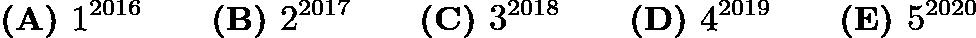 $\textbf{(A) }1^{2016}\qquad\textbf{(B) }2^{2017}\qquad\textbf{(C) }3^{2018}\qquad\textbf{(D) }4^{2019}\qquad \textbf{(E) }5^{2020}$