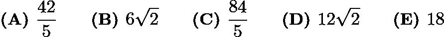 $\textbf{(A) }\frac{42}5 \qquad \textbf{(B) }6\sqrt2 \qquad \textbf{(C) }\frac{84}5\qquad \textbf{(D) }12\sqrt2 \qquad \textbf{(E) }18$