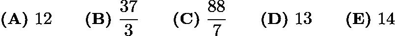 $\textbf{(A)}\ 12 \qquad\textbf{(B)}\ \frac{37}{3} \qquad\textbf{(C)}\ \frac{88}{7} \qquad\textbf{(D)}\ 13\qquad\textbf{(E)}\ 14$