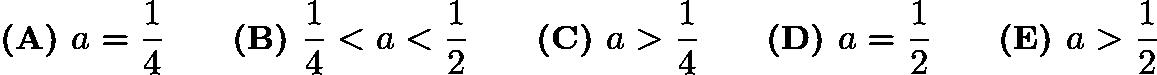 $\textbf{(A) }a=\frac14 \qquad \textbf{(B) }\frac14 < a < \frac12 \qquad \textbf{(C) }a>\frac14 \qquad \textbf{(D) }a=\frac12 \qquad \textbf{(E) }a>\frac12 \qquad$