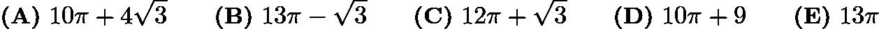 $\textbf{(A)}\ 10\pi+4\sqrt{3}\qquad\textbf{(B)}\ 13\pi-\sqrt{3}\qquad\textbf{(C)}\ 12\pi+\sqrt{3}\qquad\textbf{(D)}\ 10\pi+9\qquad\textbf{(E)}\ 13\pi$