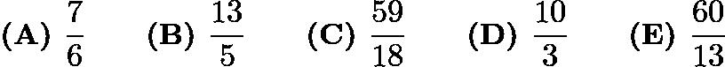 $\textbf{(A) }\frac{7}{6}\qquad\textbf{(B) }\frac{13}{5}\qquad\textbf{(C) }\frac{59}{18}\qquad\textbf{(D) }\frac{10}{3}\qquad\textbf{(E) }\frac{60}{13}$