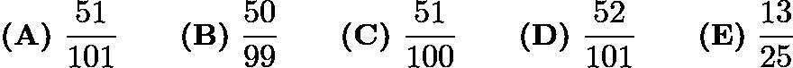 $\textbf{(A)}\ \frac{51}{101} \qquad \textbf{(B)}\ \frac{50}{99} \qquad \textbf{(C)}\ \frac{51}{100} \qquad \textbf{(D)}\ \frac{52}{101} \qquad \textbf{(E)}\ \frac{13}{25}$