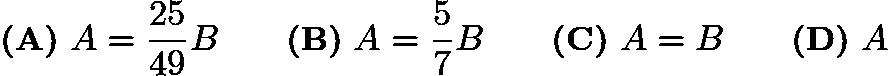 $\textbf{(A)}\ A = \frac {25}{49}B\qquad \textbf{(B)}\ A = \frac {5}{7}B\qquad \textbf{(C)}\ A = B\qquad \textbf{(D)}\ A$