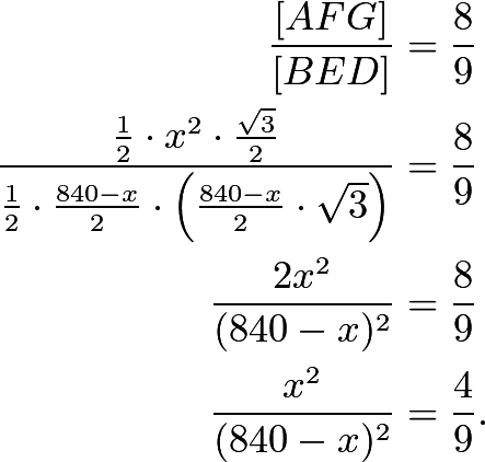 \begin{align*} \frac{[AFG]}{[BED]}&=\frac89 \\ \frac{\frac12\cdot x^2\cdot\frac{\sqrt3}{2}}{\frac12\cdot\frac{840-x}{2}\cdot\left(\frac{840-x}{2}\cdot\sqrt3\right)}&=\frac89 \\ \frac{2x^2}{(840-x)^2}&=\frac89 \\ \frac{x^2}{(840-x)^2}&=\frac49. \end{align*}