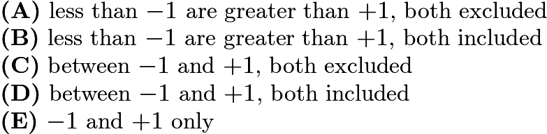 $\textbf{(A)}\ \text{less than }{-1}\text{ are greater than }{+1}\text{, both excluded}\qquad\\ \textbf{(B)}\ \text{less than }{-1}\text{ are greater than }{+1}\text{, both included}\qquad \\ \textbf{(C)}\ \text{between }{-1}\text{ and }{+1}\text{, both excluded}\qquad \\ \textbf{(D)}\ \text{between }{-1}\text{ and }{+1}\text{, both included}\qquad \\ \textbf{(E)}\ {-1}\text{ and }{+1}\text{ only}$