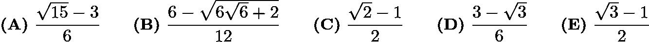 $\textbf{(A)}\ \frac{\sqrt{15}-3}{6} \qquad \textbf{(B)}\ \frac{6-\sqrt{6\sqrt{6}+2}}{12} \qquad \textbf{(C)}\ \frac{\sqrt{2}-1}{2} \qquad \textbf{(D)}\ \frac{3-\sqrt{3}}{6} \qquad \textbf{(E)}\ \frac{\sqrt{3}-1}{2}$