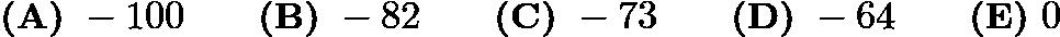 $\textbf{(A)}\ -100 \qquad \textbf{(B)}\ -82 \qquad \textbf{(C)}\ -73 \qquad \textbf{(D)}\ -64 \qquad \textbf{(E)}\ 0$