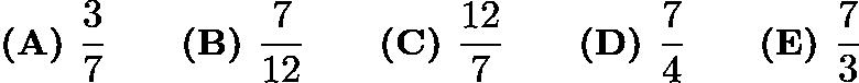 $\textbf{(A) }\frac{3}{7}\qquad\textbf{(B) }\frac{7}{12}\qquad\textbf{(C) }\frac{12}{7}\qquad\textbf{(D) }\frac{7}{4}\qquad \textbf{(E) }\frac{7}{3}$