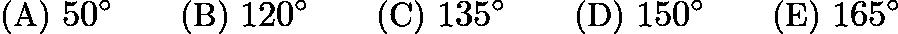 $\text{(A)}\ 50^\circ \qquad \text{(B)}\ 120^\circ \qquad \text{(C)}\ 135^\circ \qquad \text{(D)}\ 150^\circ \qquad \text{(E)}\ 165^\circ$