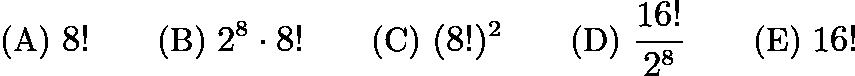 $\text{(A) }8! \qquad \text{(B) }2^8 \cdot 8! \qquad \text{(C) }(8!)^2 \qquad \text{(D) }\frac {16!}{2^8} \qquad \text{(E) }16!$