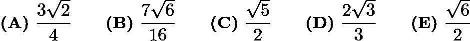 $\textbf{(A)}\ \frac{3\sqrt{2}}{4}\qquad\textbf{(B)}\ \frac{7\sqrt{6}}{16}\qquad\textbf{(C)}\ \frac{\sqrt{5}}{2}\qquad\textbf{(D)}\ \frac{2\sqrt{3}}{3}\qquad\textbf{(E)}\ \frac{\sqrt{6}}{2}$