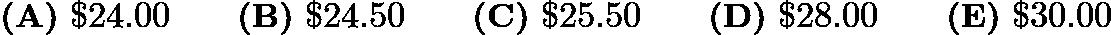 $\textbf{(A)}\ \textdollar 24.00 \qquad\textbf{(B)}\ \textdollar 24.50 \qquad\textbf{(C)}\ \textdollar 25.50\qquad\textbf{(D)}\ \textdollar 28.00\qquad\textbf{(E)}\ \textdollar 30.00$