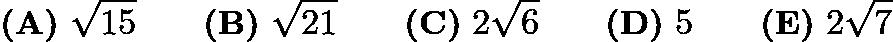 $\textbf{(A)}\ \sqrt{15} \qquad \textbf{(B)}\ \sqrt{21} \qquad \textbf{(C)}\ 2\sqrt{6} \qquad \textbf{(D)}\ 5 \qquad \textbf{(E)}\ 2\sqrt{7}$