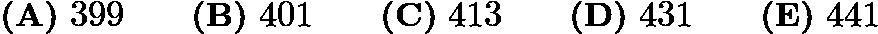 $\textbf{(A)} \ 399 \qquad \textbf{(B)} \ 401 \qquad \textbf{(C)} \ 413 \qquad \textbf{(D)} \ 431 \qquad \textbf{(E)} \ 441$