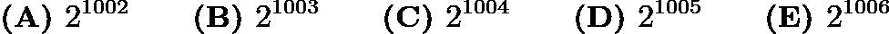 $\textbf{(A) } 2^{1002} \qquad\textbf{(B) } 2^{1003} \qquad\textbf{(C) } 2^{1004} \qquad\textbf{(D) } 2^{1005} \qquad\textbf{(E) }2^{1006}$