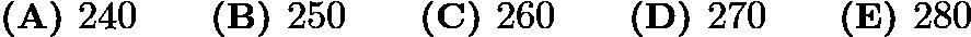 $\textbf{(A) }240\qquad\textbf{(B) }250\qquad\textbf{(C) }260\qquad\textbf{(D) }270\qquad \textbf{(E) }280$