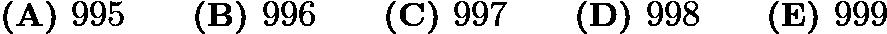 $\textbf{(A) } 995 \qquad\textbf{(B) } 996 \qquad\textbf{(C) } 997 \qquad\textbf{(D) } 998 \qquad\textbf{(E) } 999$
