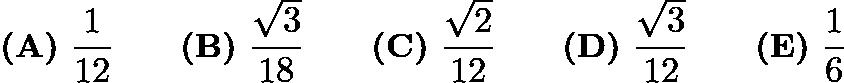 $\textbf{(A)}\ \dfrac1{12}\qquad\textbf{(B)}\ \dfrac{\sqrt3}{18}\qquad\textbf{(C)}\ \dfrac{\sqrt2}{12}\qquad\textbf{(D)}\ \dfrac{\sqrt3}{12}\qquad\textbf{(E)}\ \dfrac16$