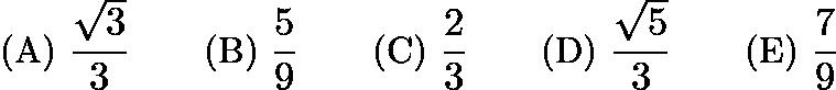 $\text{(A)}\ \dfrac{\sqrt{3}}{3} \qquad \text{(B)}\ \dfrac{5}{9} \qquad \text{(C)}\ \dfrac{2}{3} \qquad \text{(D)}\ \dfrac{\sqrt{5}}{3} \qquad \text{(E)}\ \dfrac{7}{9}$