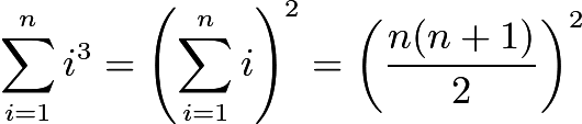 $\sum_{i=1}^{n} i^3 = \left(\sum_{i=1}^{n} i\right)^2 = \left(\frac{n(n+1)}{2}\right)^2$